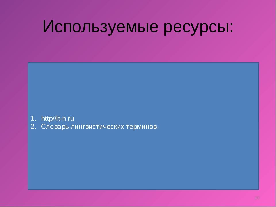 Используемые ресурсы: * http//it-n.ru Словарь лингвистических терминов.