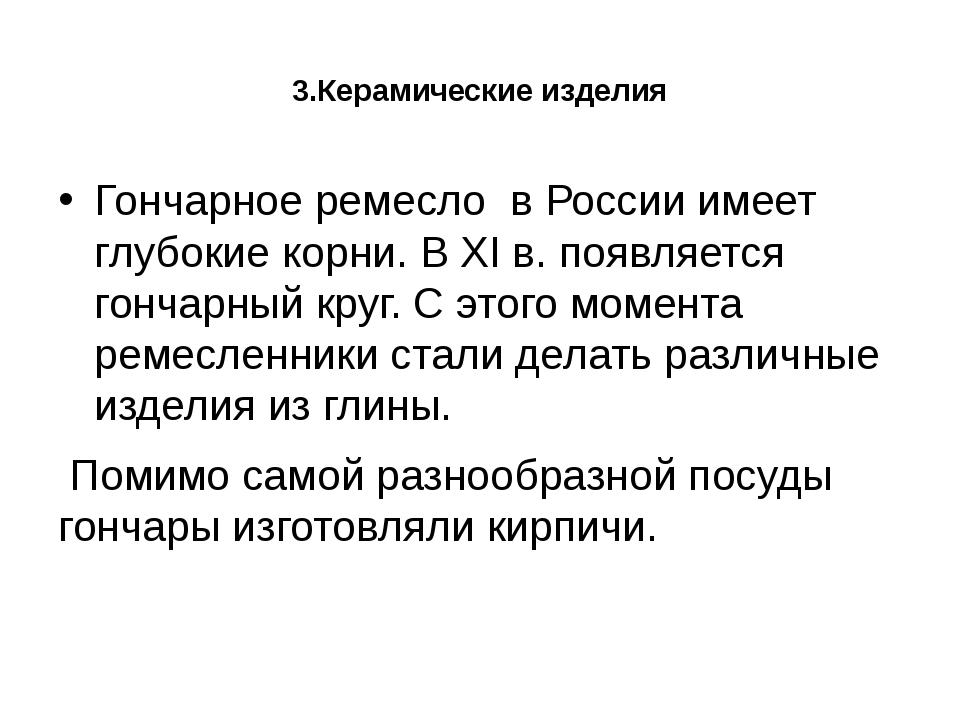 3.Керамические изделия Гончарное ремесло в России имеет глубокие корни. В XI...
