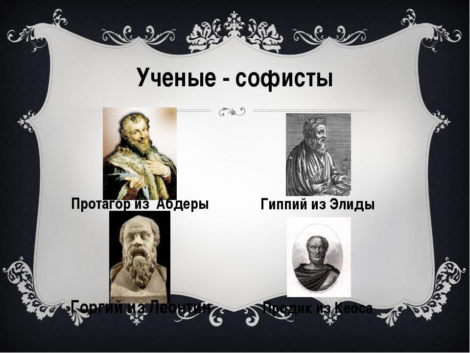 Ученые - софисты Протагор из Абдеры Горгий из Леонтин Гиппий из Элиды Продик...