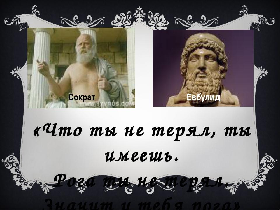 Сократ Евбулид «Что ты не терял, ты имеешь. Рога ты не терял. Значит у тебя р...