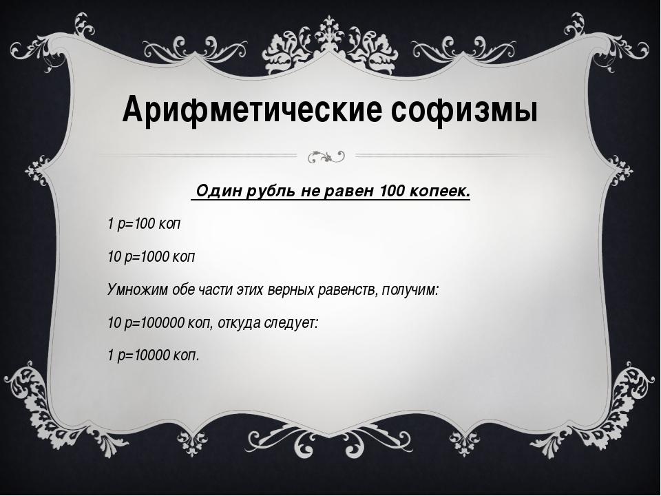 Один рубль не равен 100 копеек. 1 р=100 коп 10 р=1000 коп Умножим обе части...