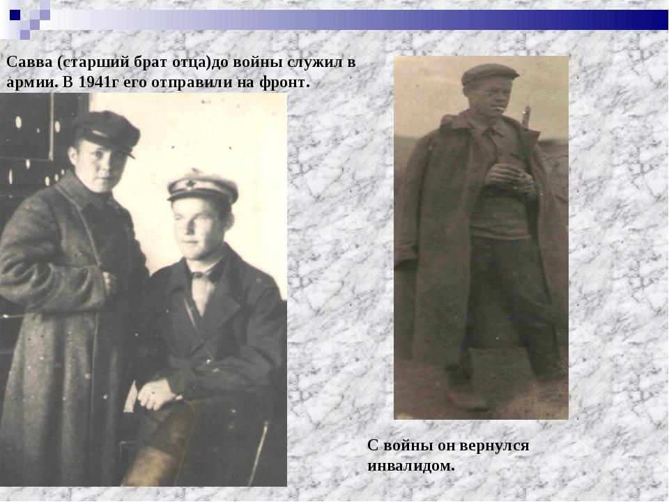 Савва (старший брат отца)до войны служил в армии. В 1941г его отправили на фр...