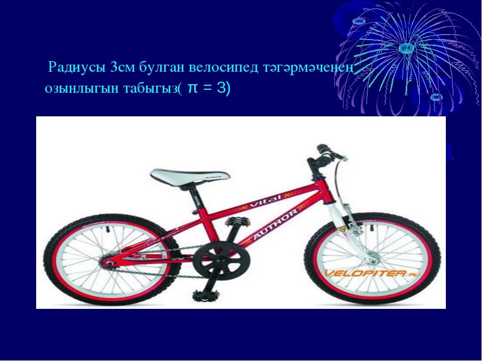 Радиусы 3см булган велосипед тәгәрмәченең озынлыгын табыгыз( π = 3)