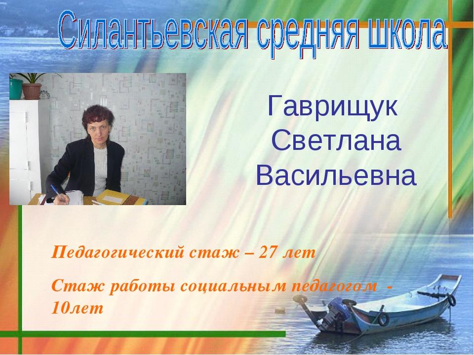 Гаврищук Светлана Васильевна Педагогический стаж – 27 лет Стаж работы социаль...