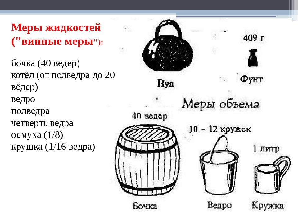 """Меры жидкостей (""""винные меры""""): бочка (40 ведер) котёл (от полведра до 20 вё..."""