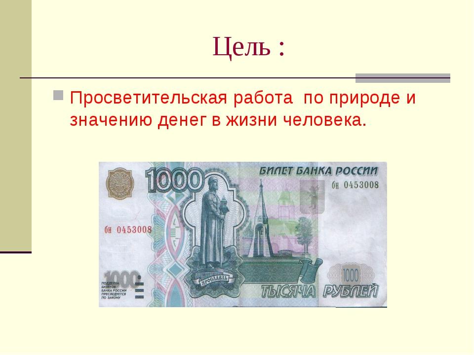 Цель : Просветительская работа по природе и значению денег в жизни человека.