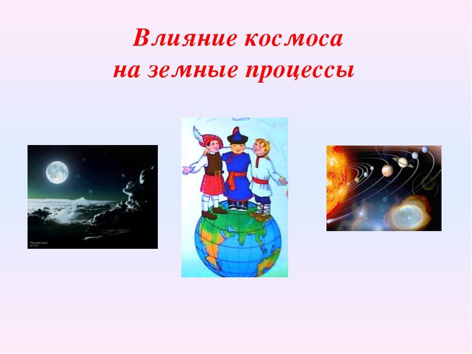 Влияние космоса на земные процессы