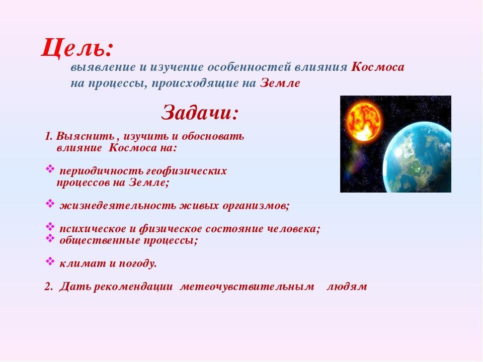 Цель: Задачи: выявление и изучение особенностей влияния Космоса на процессы,...