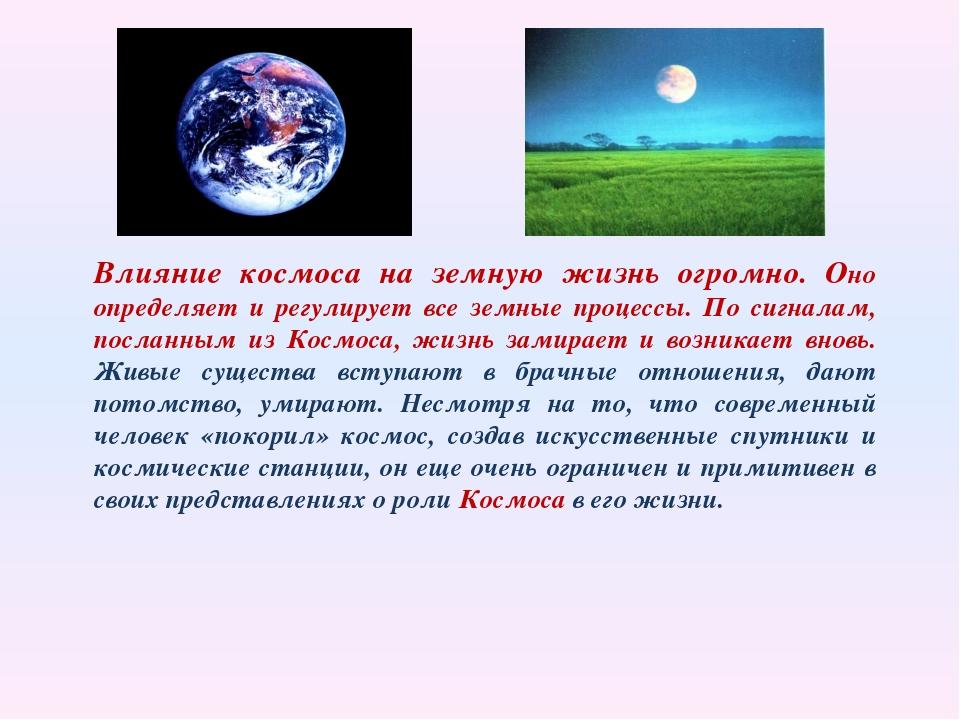 Влияние космоса на земную жизнь огромно. Оно определяет и регулирует все земн...