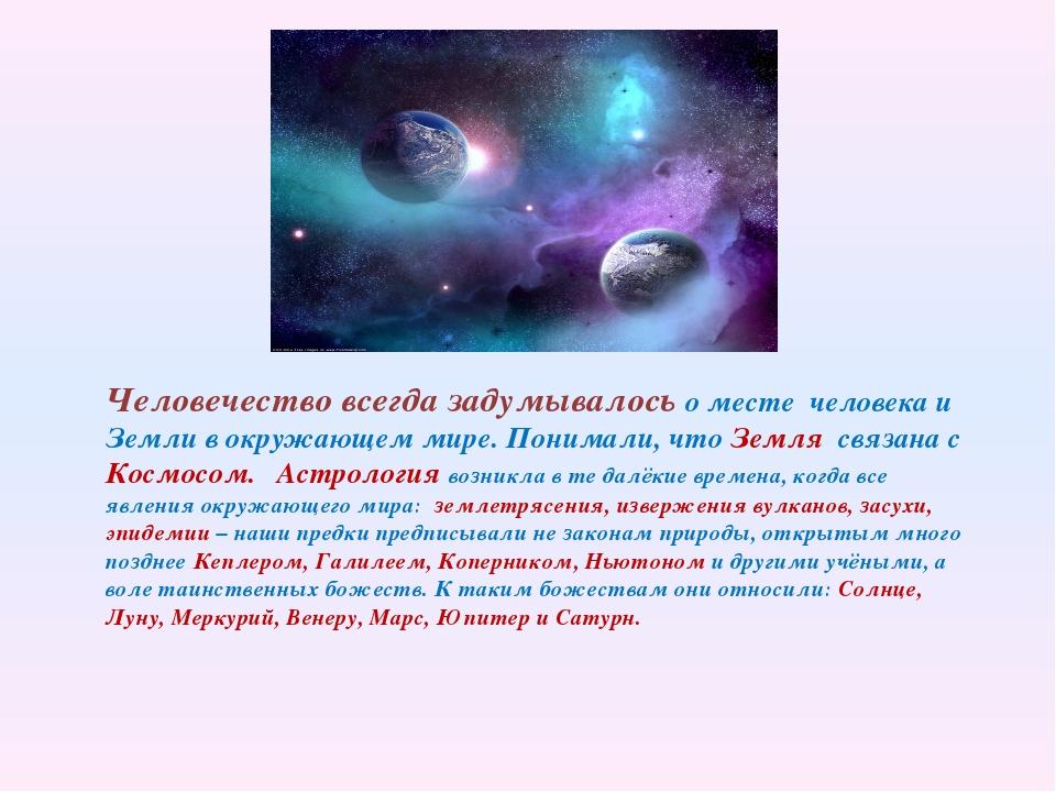 Человечество всегда задумывалось о месте человека и Земли в окружающем мире....