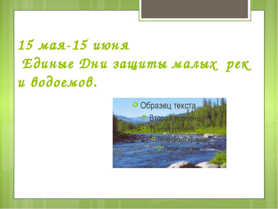 15 мая-15 июня Единые Дни защиты малых рек и водоемов.