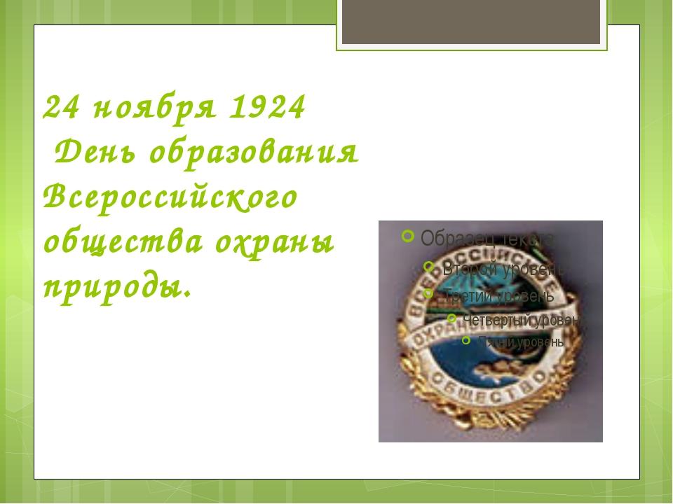 24 ноября 1924 День образования Всероссийского общества охраны природы.