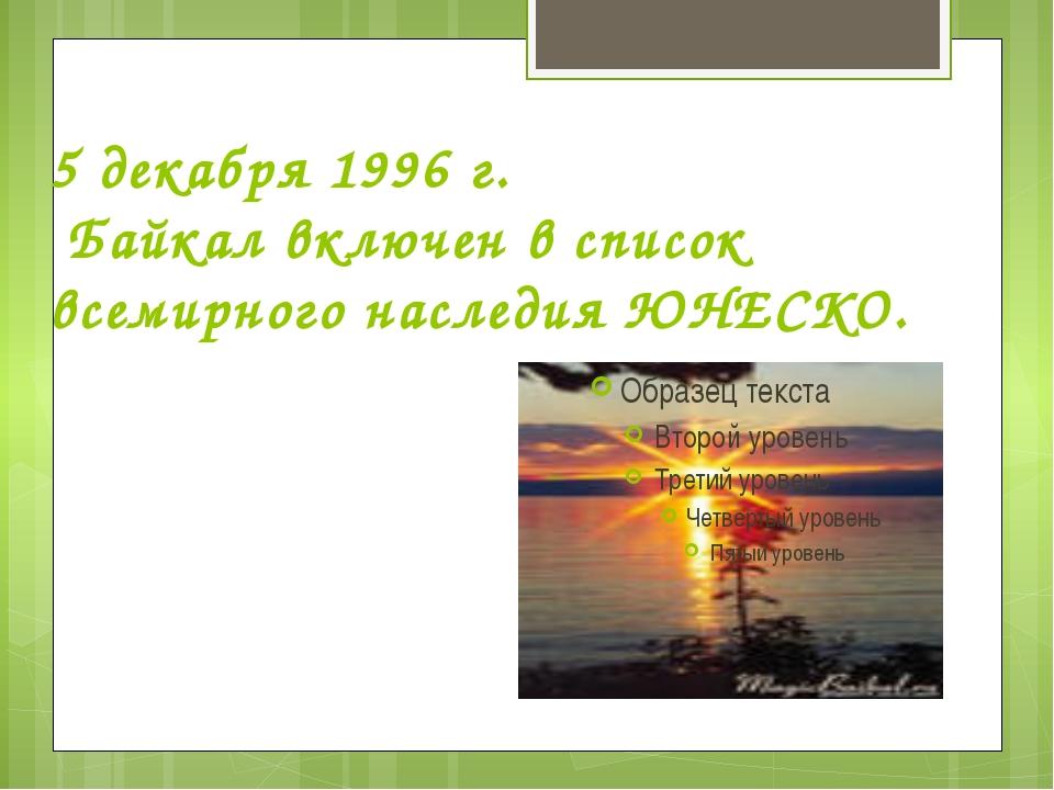 5 декабря 1996 г. Байкал включен в список всемирного наследия ЮНЕСКО.