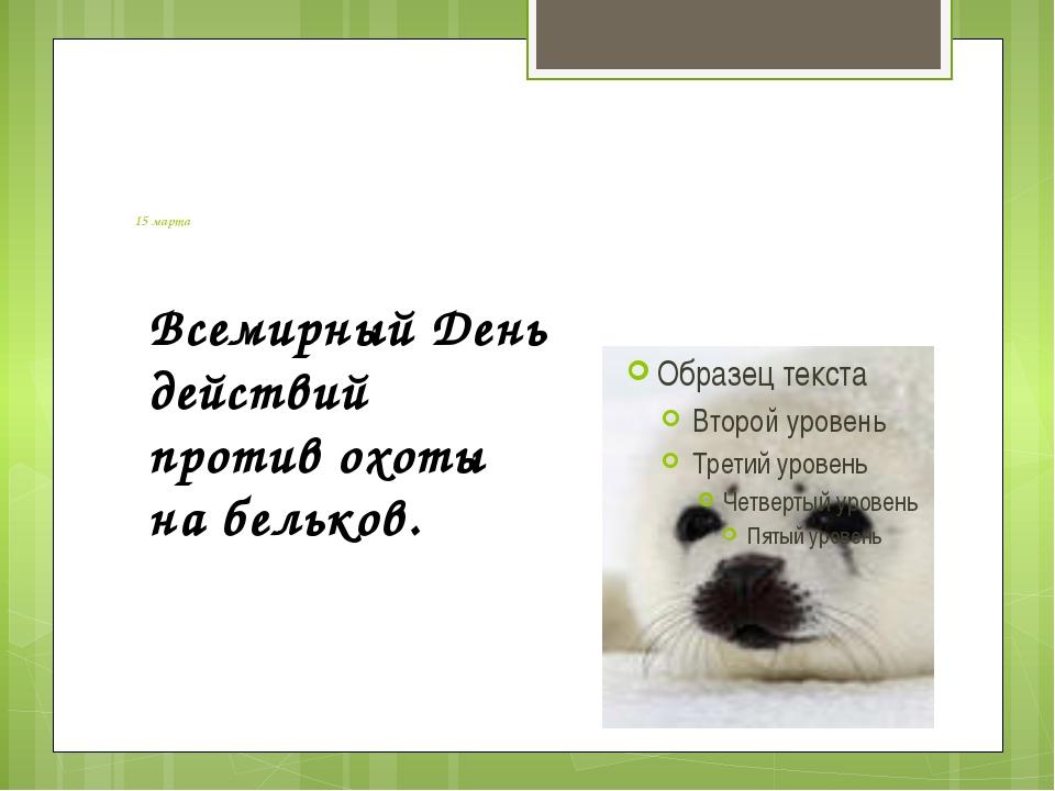 15 марта Всемирный День действий против охоты на бельков.