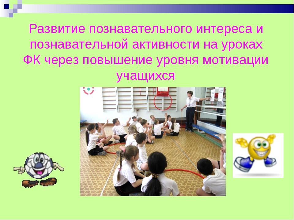 Развитие познавательного интереса и познавательной активности на уроках ФК че...
