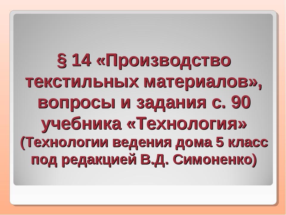 § 14 «Производство текстильных материалов», вопросы и задания с. 90 учебника...