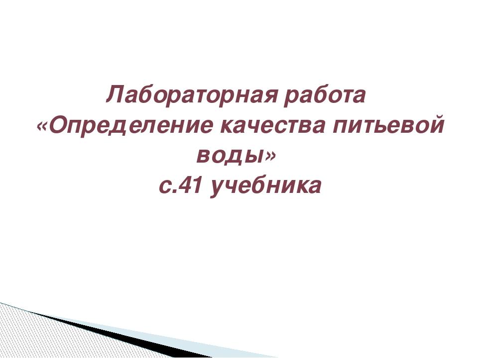 Лабораторная работа «Определение качества питьевой воды» с.41 учебника
