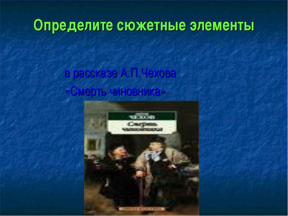 Определите сюжетные элементы в рассказе А.П.Чехова «Смерть чиновника»