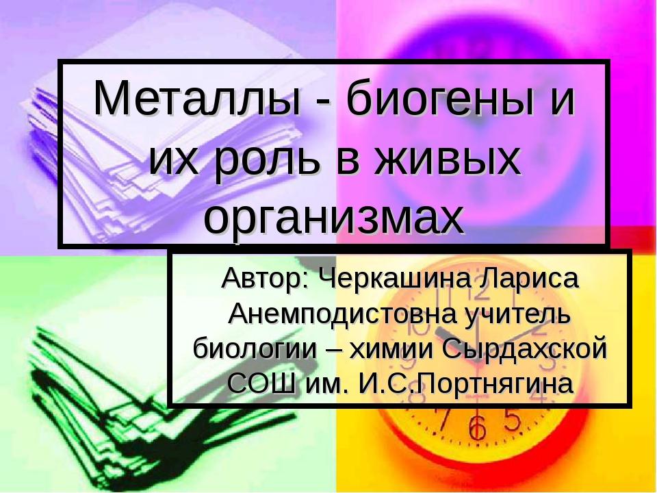 Металлы - биогены и их роль в живых организмах Автор: Черкашина Лариса Анемпо...