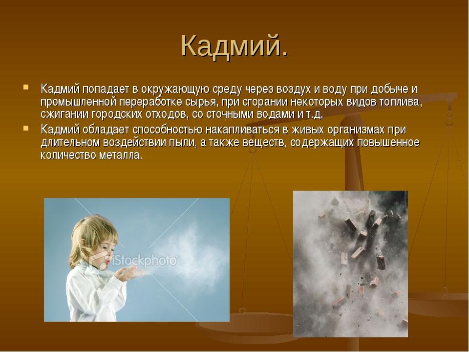 Кадмий. Кадмий попадает в окружающую среду через воздух и воду при добыче и п...