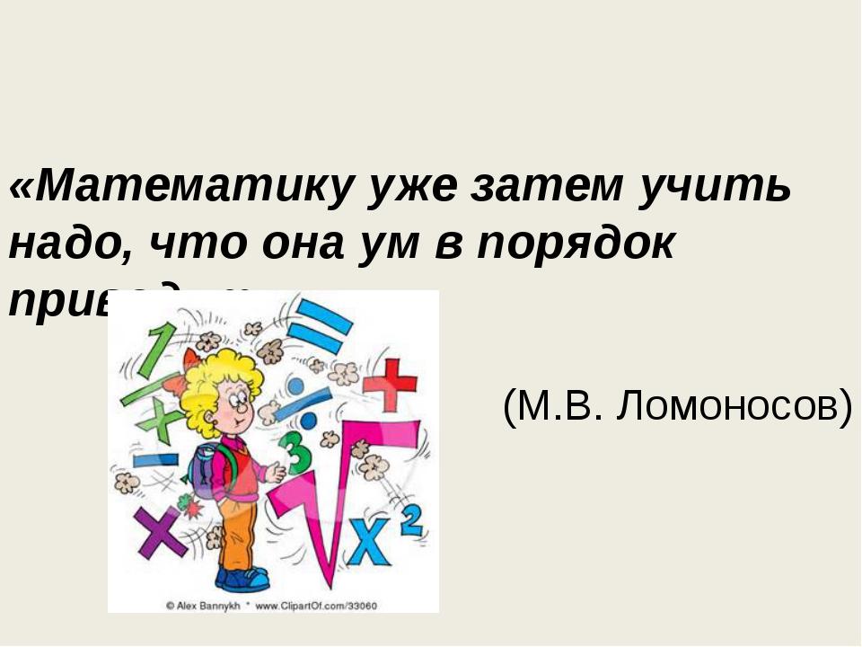 «Математику уже затем учить надо, что она ум в порядок приводит» (М.В. Ломоно...