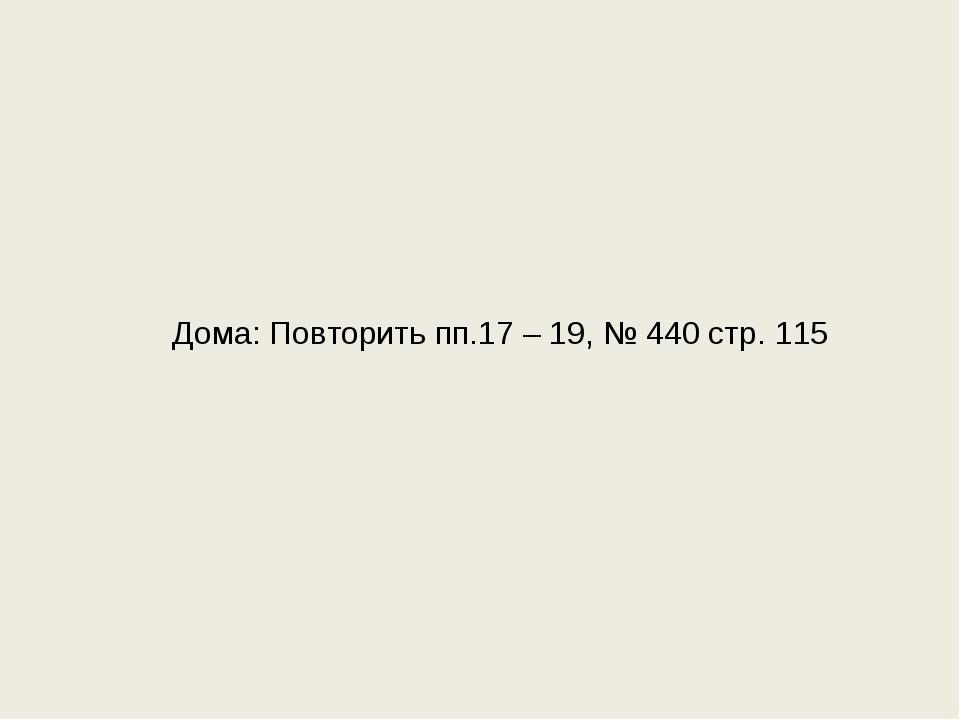 Дома: Повторить пп.17 – 19, № 440 стр. 115