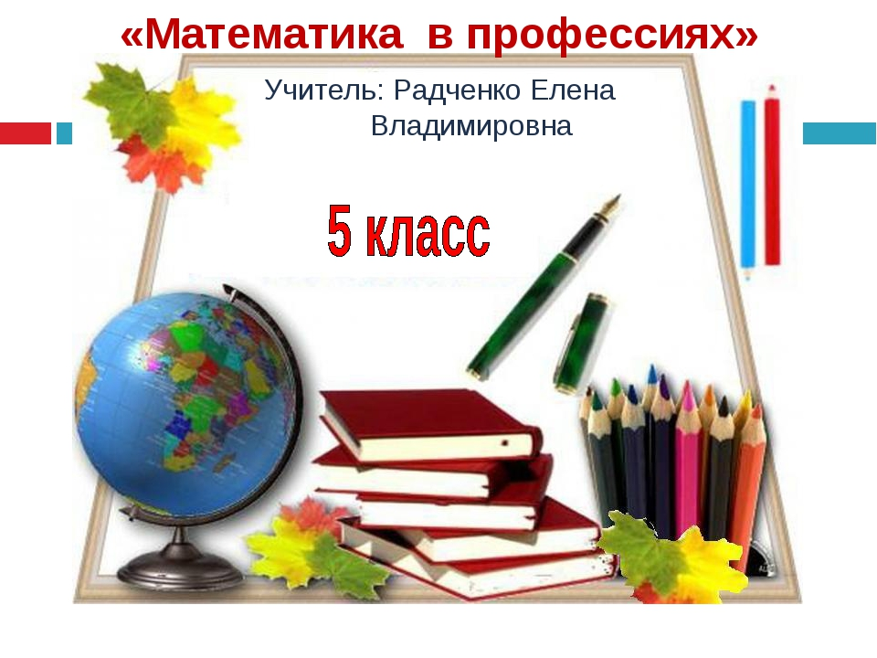 «Математика в профессиях» Учитель: Радченко Елена Владимировна