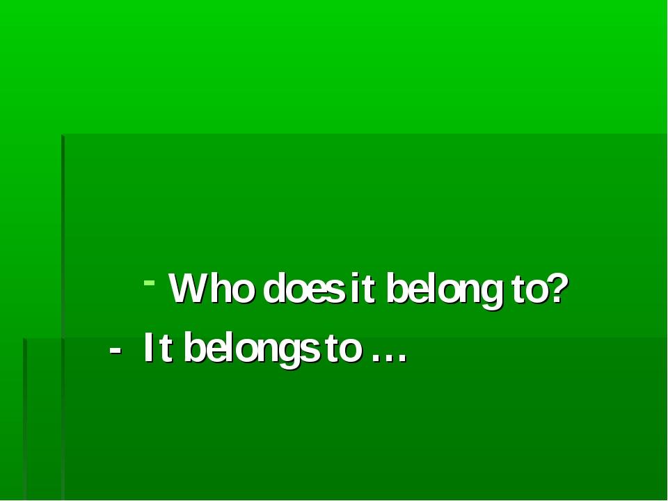 Who does it belong to? - It belongs to …