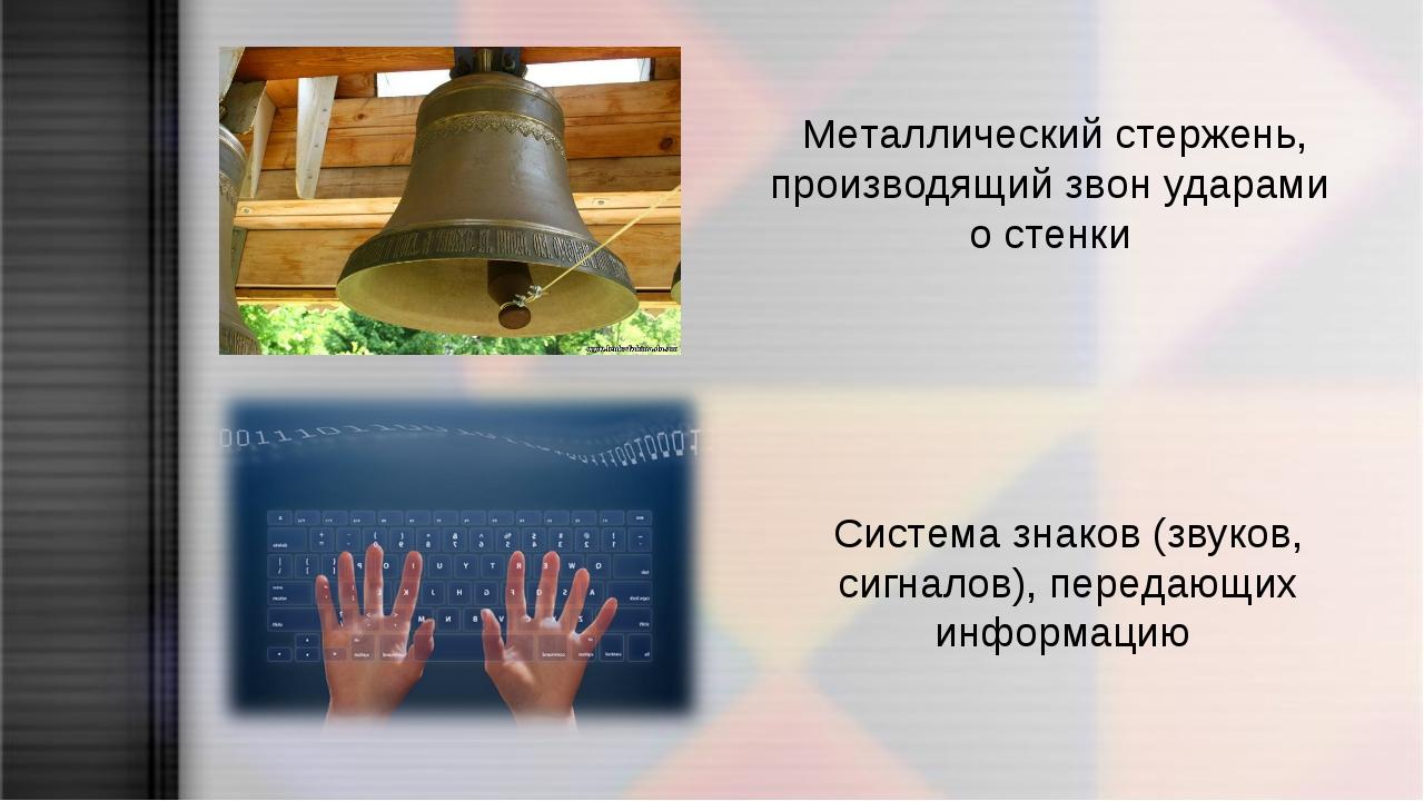 Металлический стержень, производящий звон ударами о стенки Система знаков (зв...