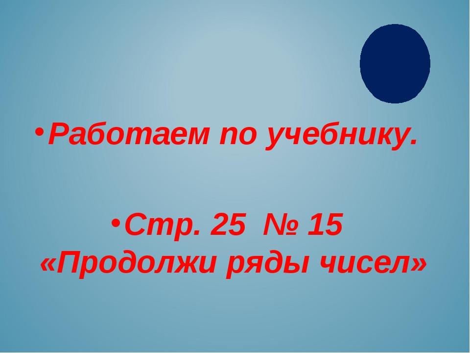 Работаем по учебнику. Стр. 25 № 15 «Продолжи ряды чисел»