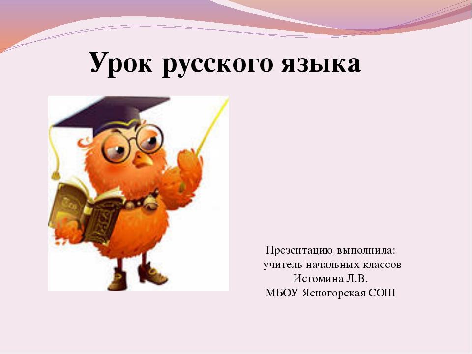 Урок русского языка Презентацию выполнила: учитель начальных классов Истомина...