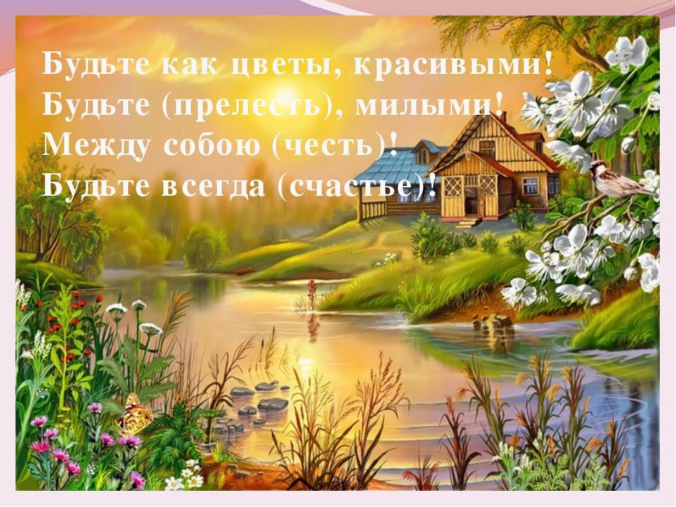 Будьте как цветы, красивыми! Будьте (прелесть), милыми! Между собою (честь)!...