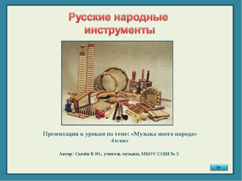 Презентация к урокам по теме: «Музыка моего народа» 4 класс Автор: Сычёв В Ю....