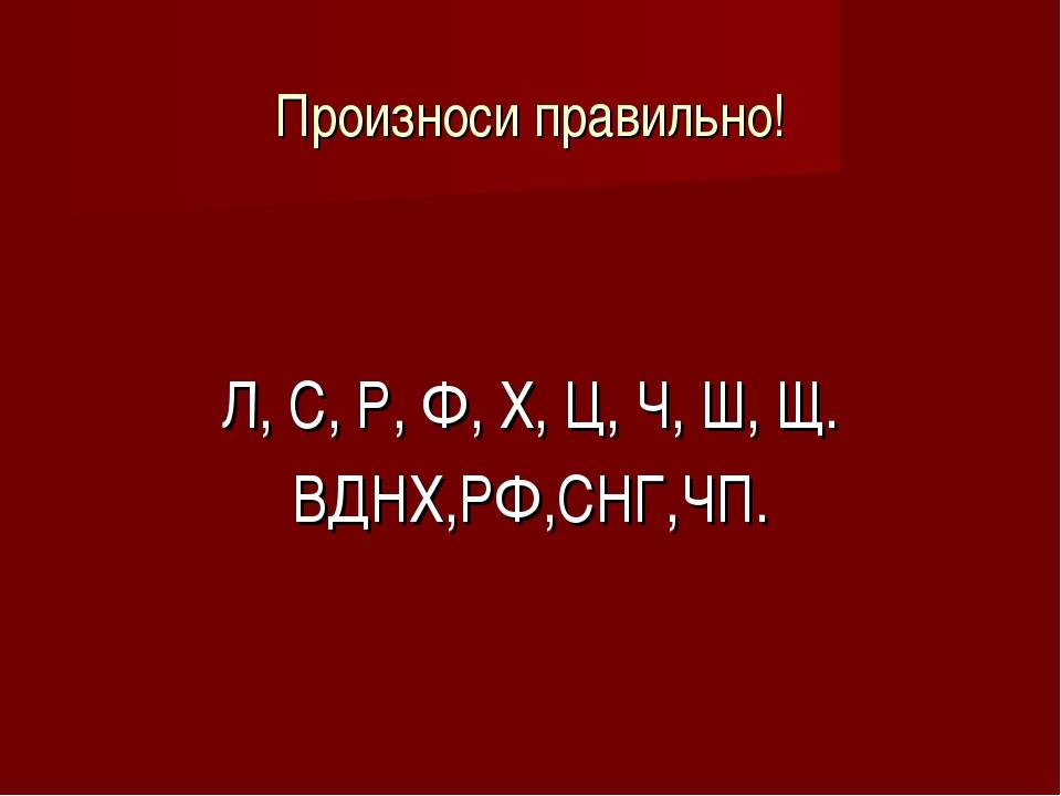 Произноси правильно! Л, С, Р, Ф, Х, Ц, Ч, Ш, Щ. ВДНХ,РФ,СНГ,ЧП.