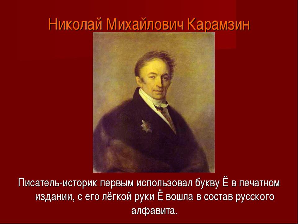 Николай Михайлович Карамзин Писатель-историк первым использовал букву Ё в печ...