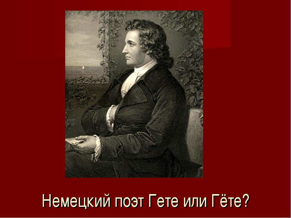 Немецкий поэт Гете или Гёте?