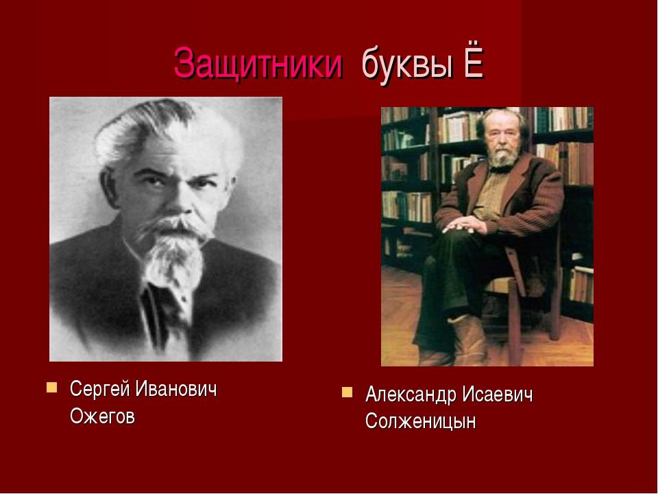 Защитники буквы Ё Сергей Иванович Ожегов Александр Исаевич Солженицын