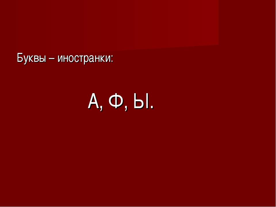 Буквы – иностранки: А, Ф, Ы.