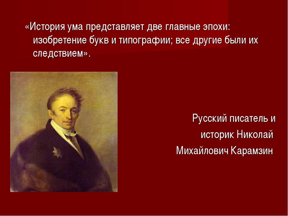 «История ума представляет две главные эпохи: изобретение букв и типографии;...