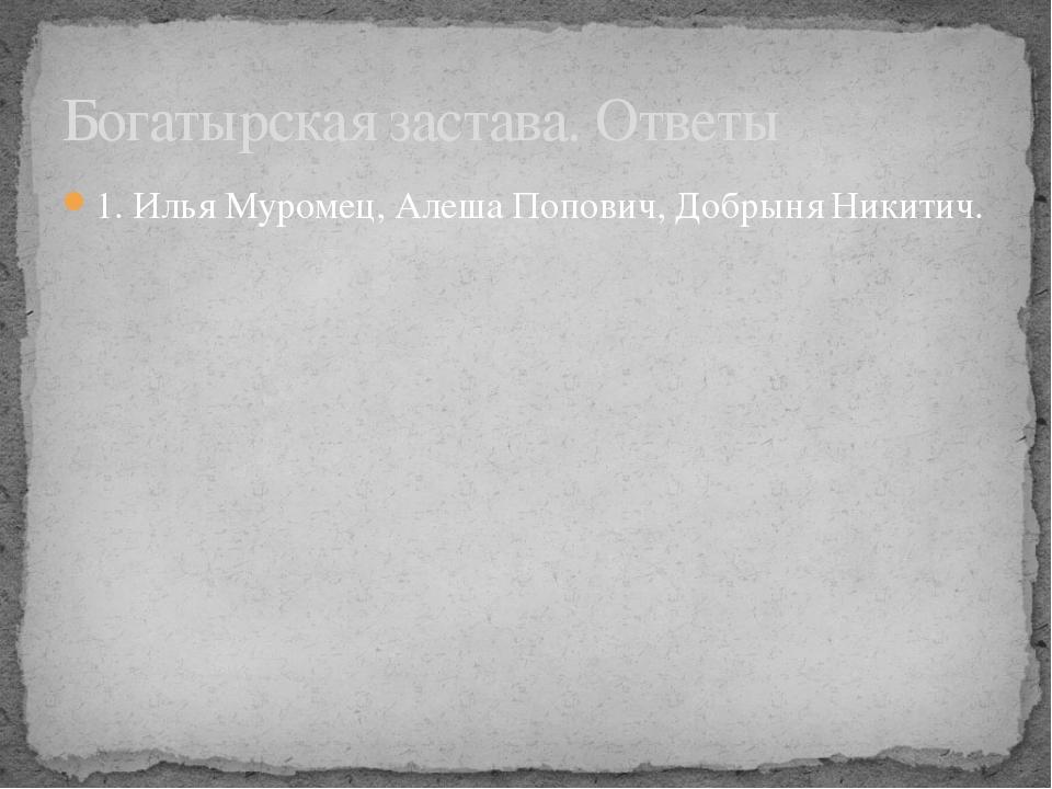 1. Илья Муромец, Алеша Попович, Добрыня Никитич. Богатырская застава. Ответы