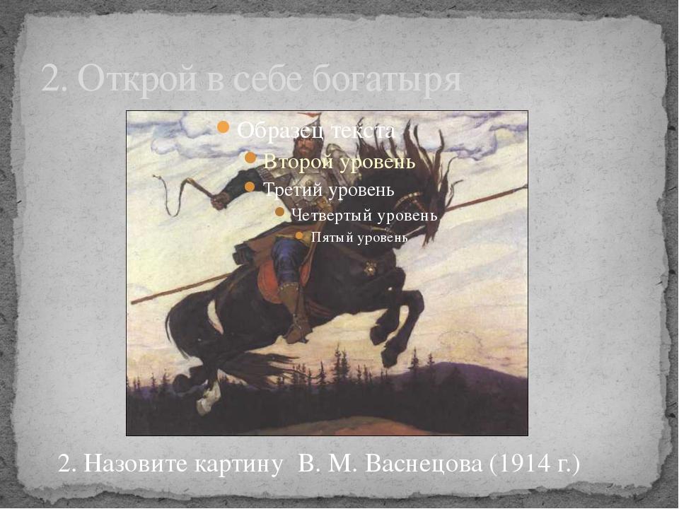 2. Открой в себе богатыря 2. Назовите картину В. М. Васнецова (1914 г.)