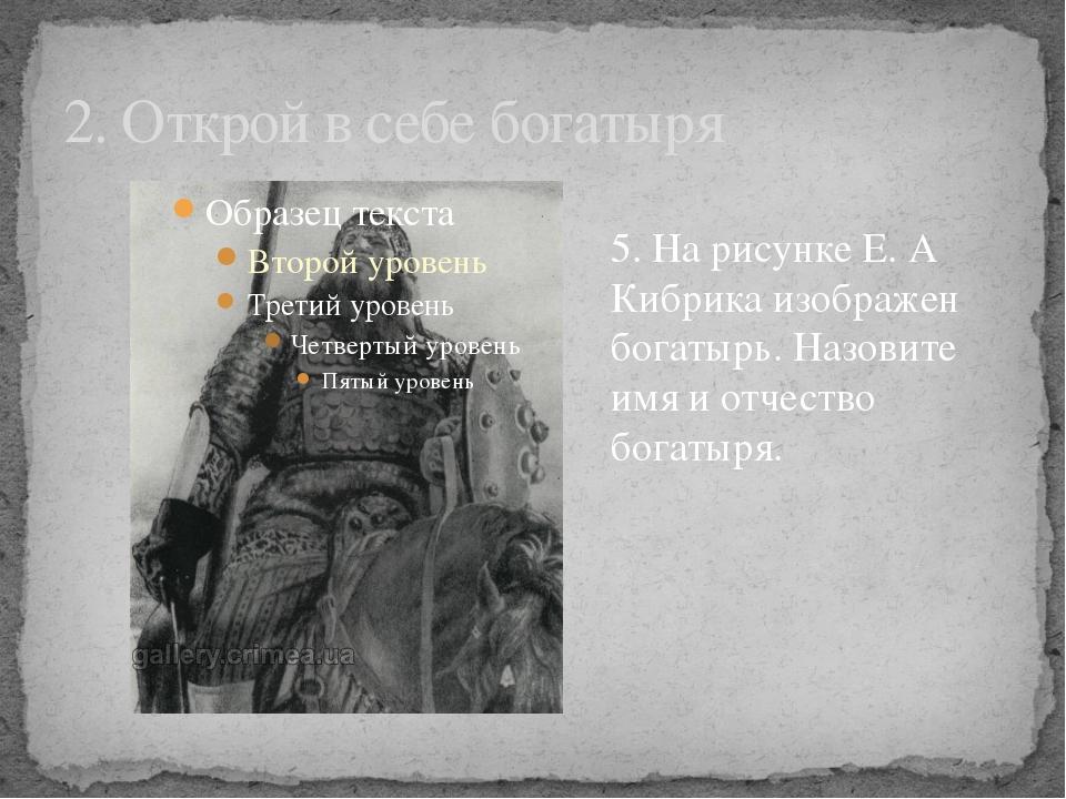 2. Открой в себе богатыря 5. На рисунке Е. А Кибрика изображен богатырь. Назо...