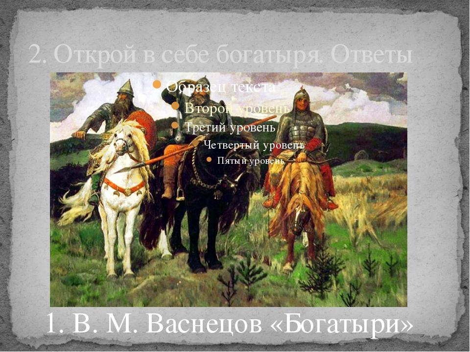 2. Открой в себе богатыря. Ответы 1. В. М. Васнецов «Богатыри»