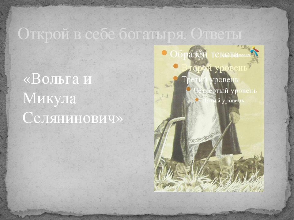 Открой в себе богатыря. Ответы «Вольга и Микула Селянинович»