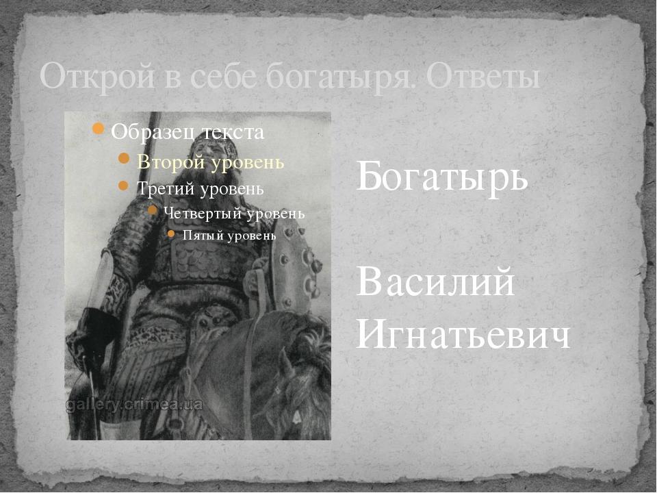 Открой в себе богатыря. Ответы Богатырь Василий Игнатьевич