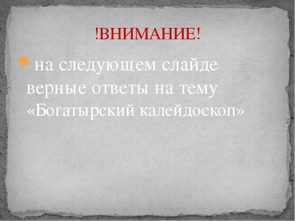 на следующем слайде верные ответы на тему «Богатырский калейдоскоп» !ВНИМАНИЕ!