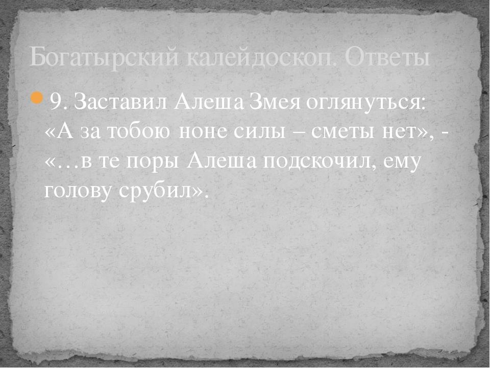 9. Заставил Алеша Змея оглянуться: «А за тобою ноне силы – сметы нет», - «…в...