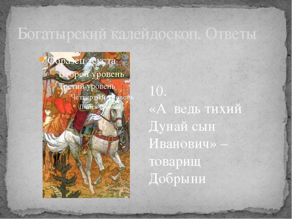 Богатырский калейдоскоп. Ответы 10. «А ведь тихий Дунай сын Иванович» – товар...