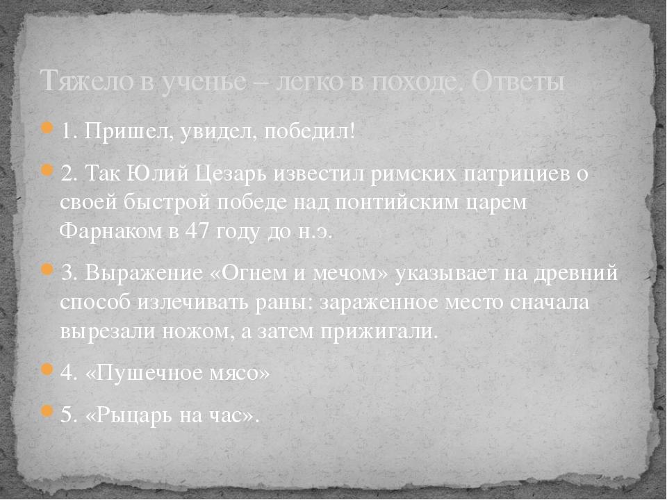 1. Пришел, увидел, победил! 2. Так Юлий Цезарь известил римских патрициев о с...