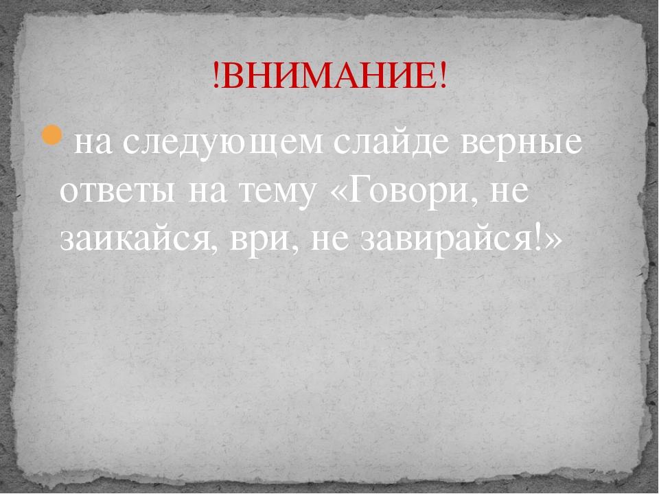 на следующем слайде верные ответы на тему «Говори, не заикайся, ври, не завир...
